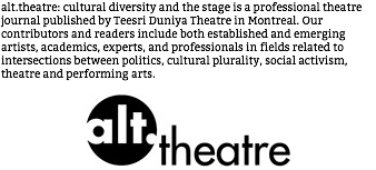 alt.theatre: cultural diversity and the stage is a professional theatre journal published by Teesri Duniya Theatre in Montreal. Our contributors and readers include both established and emerging artists, academics, experts, and professionals in fields related to intersections between politics, cultural plurality, social activism, theatre and performing arts. ﷯